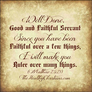 Well done good and faithful servant. Since you have been faithful over a few things, I will make you ruler over many things. Matthew 25:21