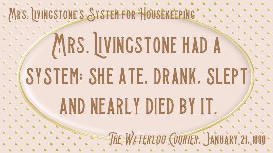 "Kristin Holt | Quote from Mrs. Livingstone's System for Housekeeping. ""Mrs. Livingstone had a system; she ate, drank, slept and nearly died by it."