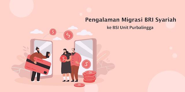 Pengalaman Migrasi BRI Syariah ke BSI Unit Purbalingga