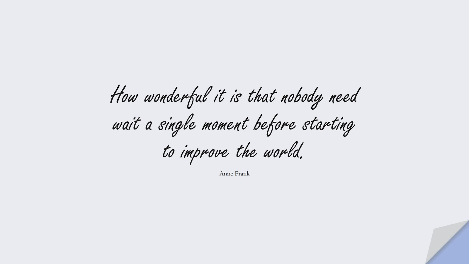 How wonderful it is that nobody need wait a single moment before starting to improve the world. (Anne Frank);  #FamousQuotes