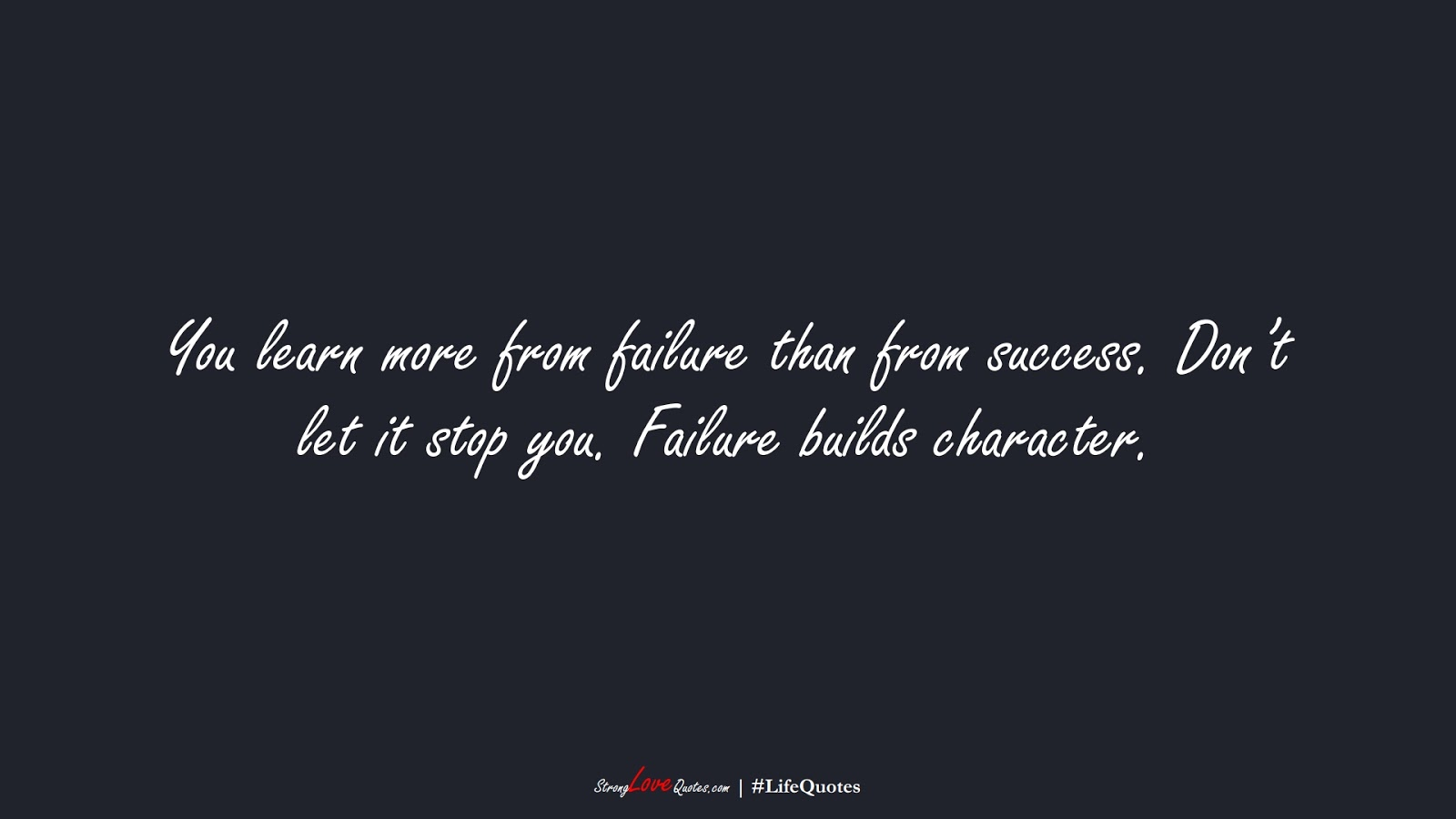 You learn more from failure than from success. Don't let it stop you. Failure builds character.FALSE
