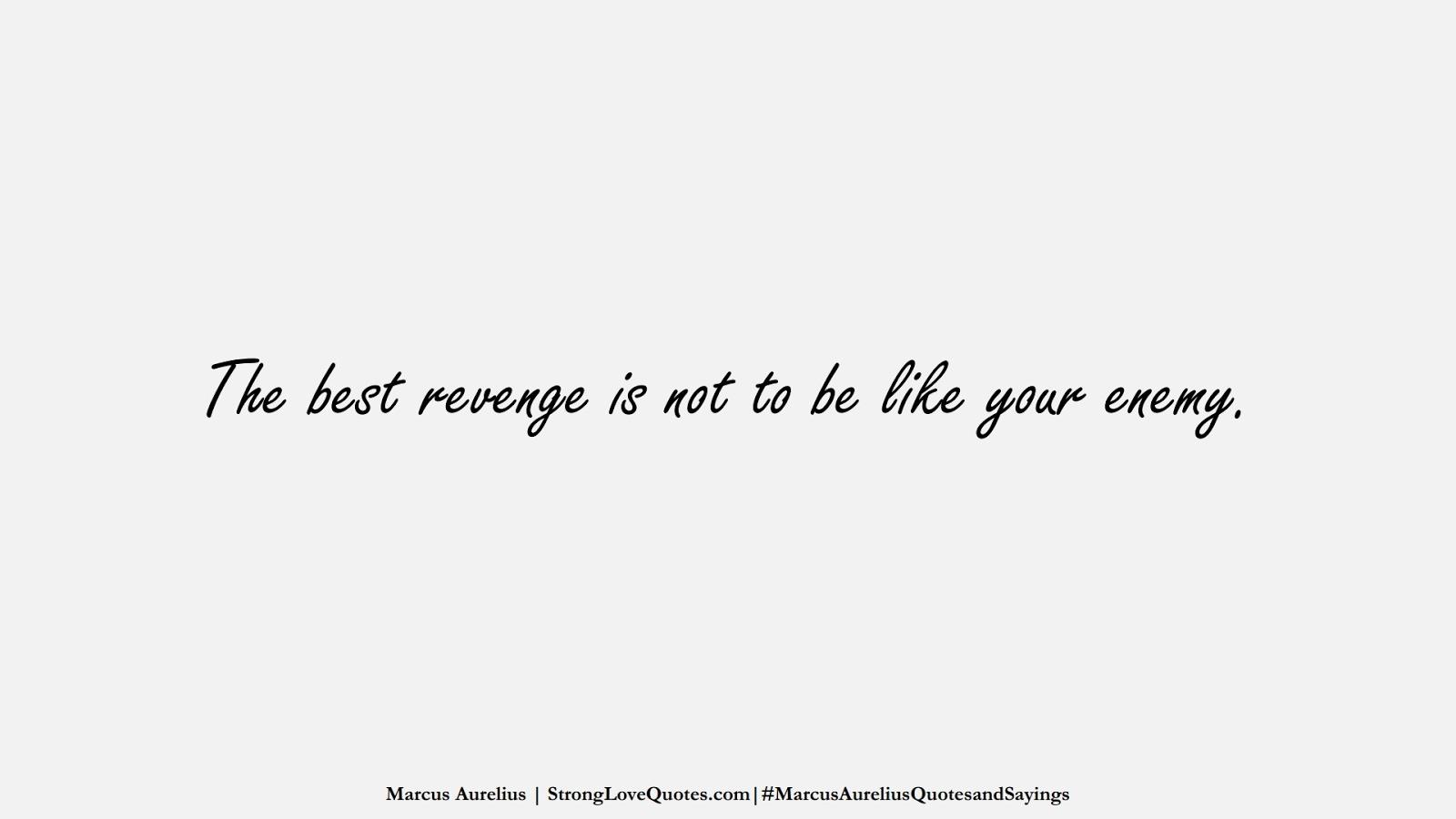 The best revenge is not to be like your enemy. (Marcus Aurelius);  #MarcusAureliusQuotesandSayings