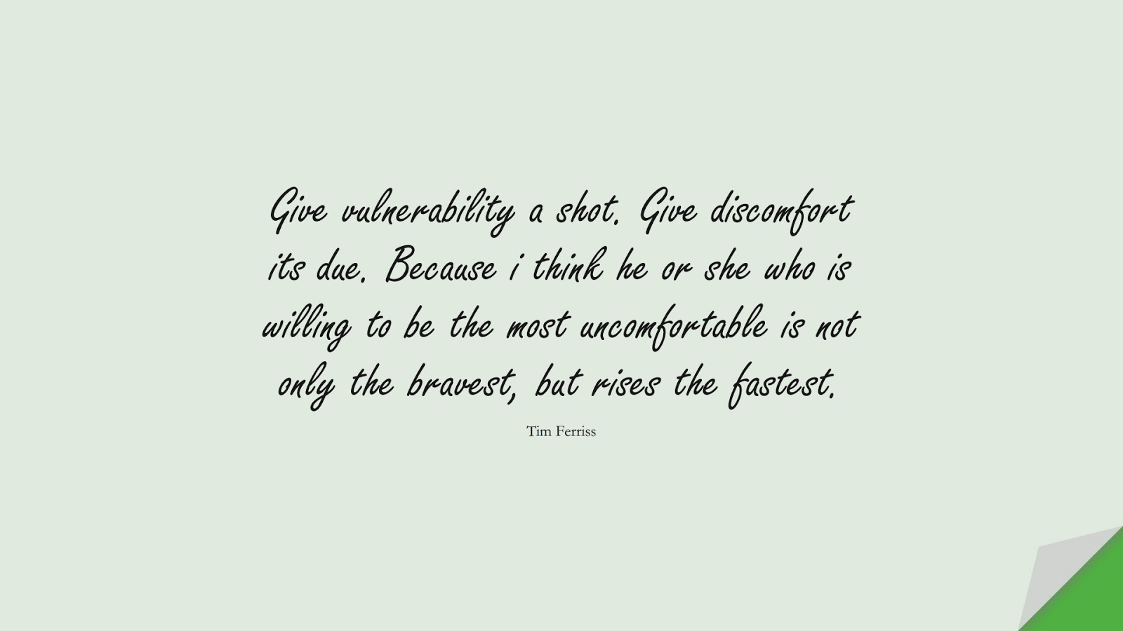 Give vulnerability a shot. Give discomfort its due. Because i think he or she who is willing to be the most uncomfortable is not only the bravest, but rises the fastest. (Tim Ferriss);  #TimFerrissQuotes