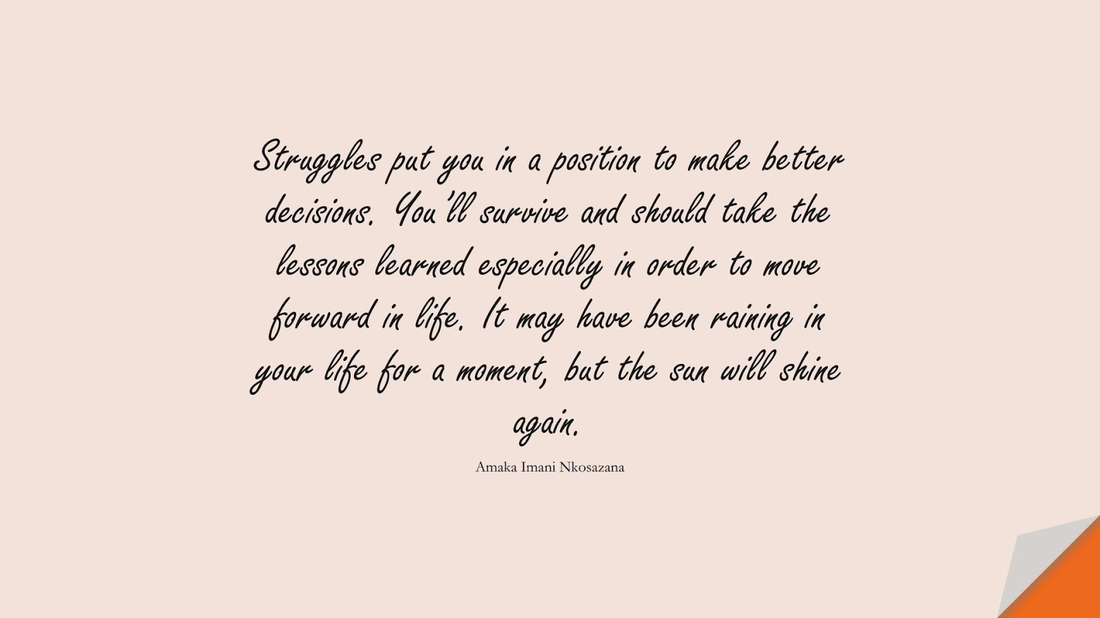 Struggles put you in a position to make better decisions. You'll survive and should take the lessons learned especially in order to move forward in life. It may have been raining in your life for a moment, but the sun will shine again. (Amaka Imani Nkosazana);  #MotivationalQuotes