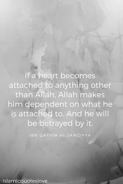 If a heart becomes attached to anything other than Allah, Allah makes him dependent on what he is attached to. And he will be betrayed by it. Ibn Qayyim Al-Jawziyya