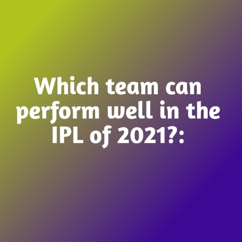 Which team can perform well in the IPL of 2021 to