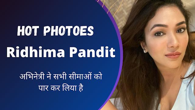 Ridhima Pandit Hot Photo || OMG! अभिनेत्री ने सभी सीमाओं को पार कर लिया है, नंबर तीन की फोटो देखकर उसकी आँखें चौड़ी हो जाएंगी