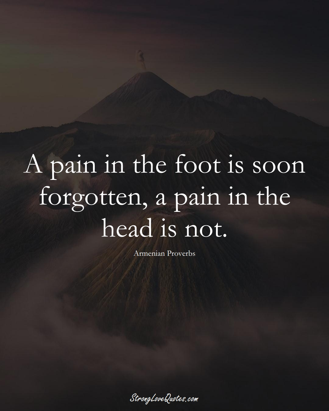 A pain in the foot is soon forgotten, a pain in the head is not. (Armenian Sayings);  #AsianSayings