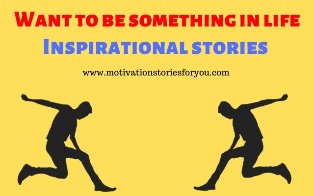 Want to be something in life। Inspirational stories