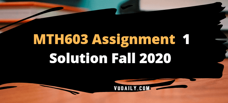 MTH603 Assignment No.1 Solution Fall 2020