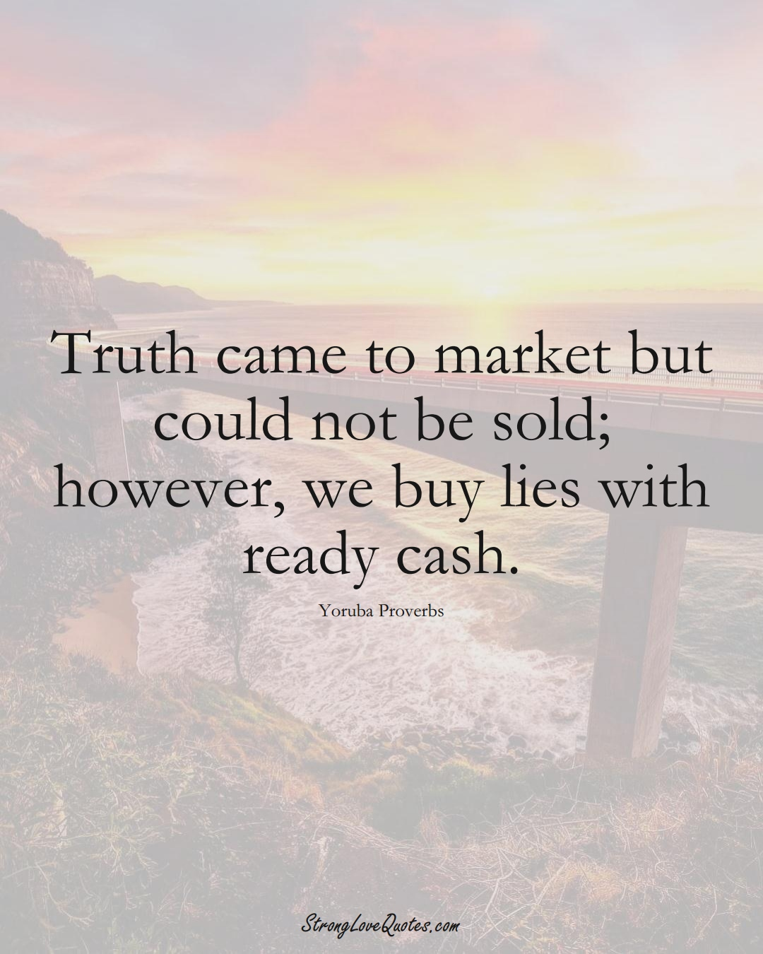 Truth came to market but could not be sold; however, we buy lies with ready cash. (Yoruba Sayings);  #aVarietyofCulturesSayings