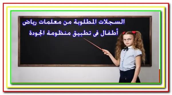 السجلات المطلوبة من معلمات رياض أطفال فى منظومة الجودة والاعتماد التربوى