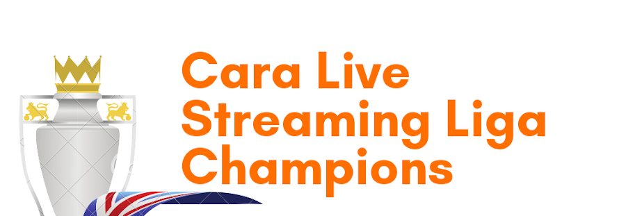 √ 5 Cara Nonton atau Live Streaming Liga Champions Terbaru 2020