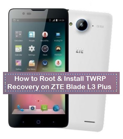 How to Root & Install TWRP Recovery on ZTE Blade L3 Plus