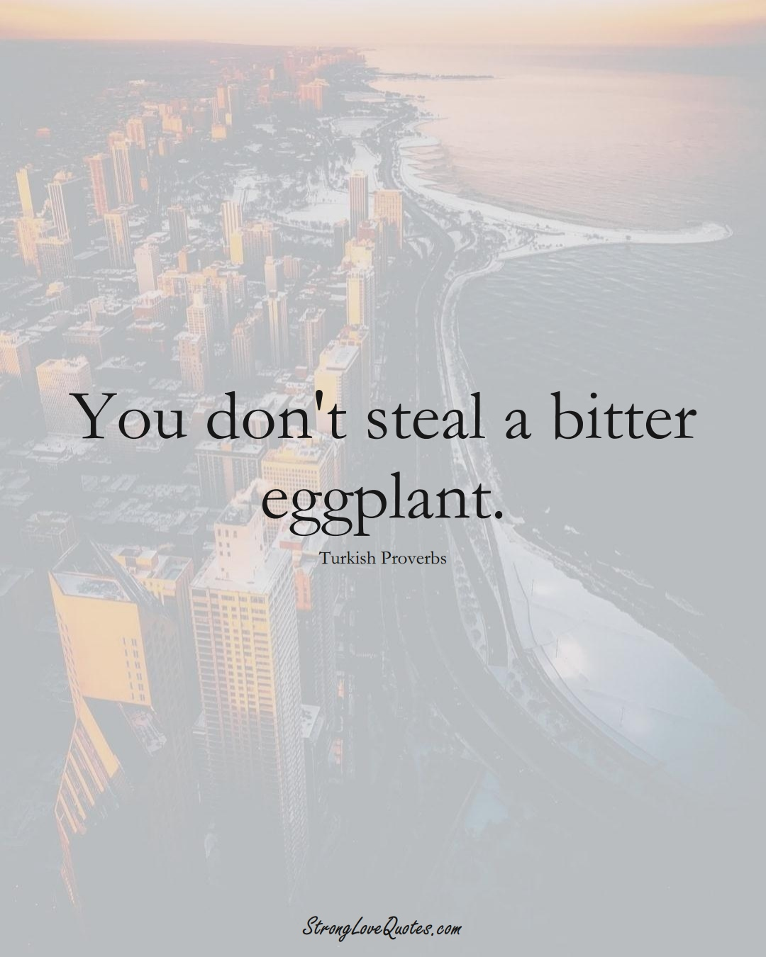 You don't steal a bitter eggplant. (Turkish Sayings);  #MiddleEasternSayings