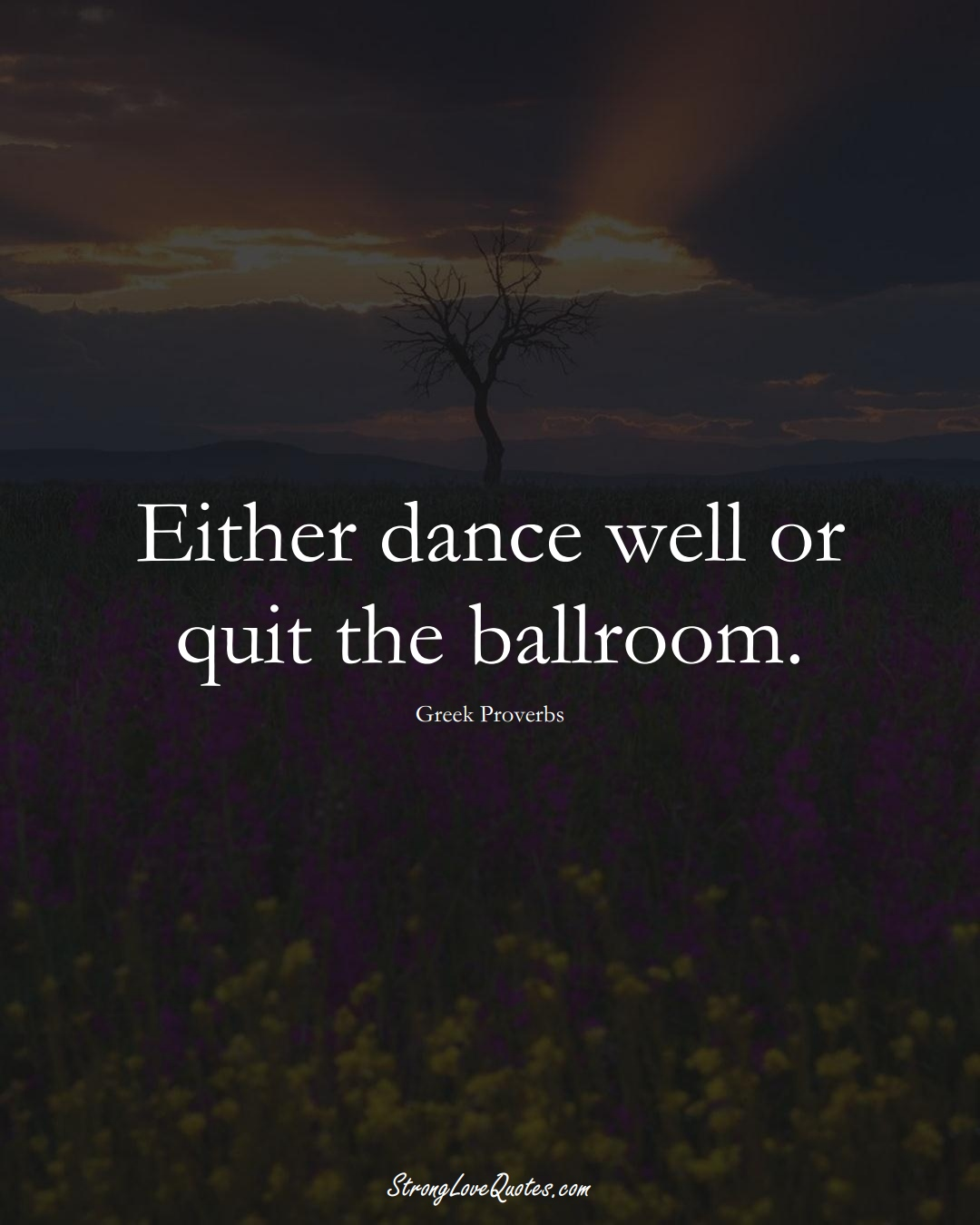 Either dance well or quit the ballroom. (Greek Sayings);  #EuropeanSayings