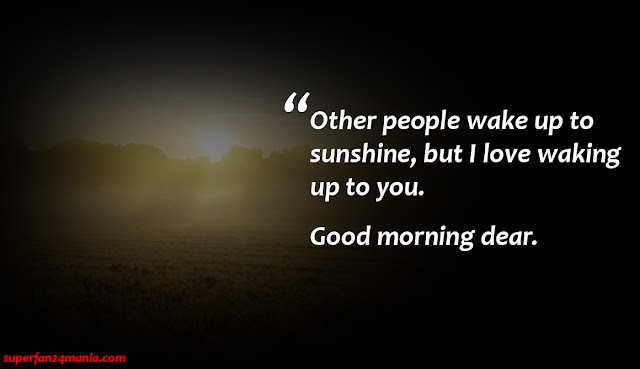 Other people wake up to sunshine, but i love waking up to you. Good Morning Dear.