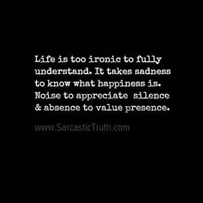 Life is too ironic to fully understand. It takes sadness to know what happiness is. Noise to appreciate silence & absence to value presence