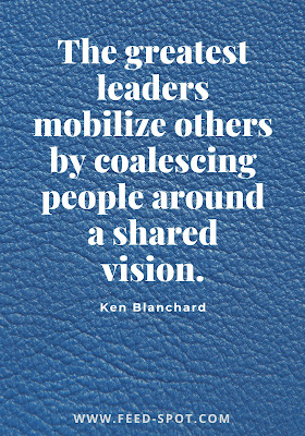 The greatest leaders mobilize others by coalescing people around a shared vision. __ Ken Blanchard