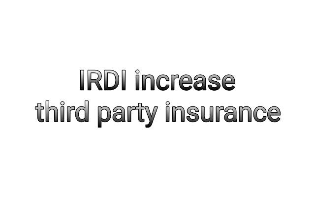 Now increase third party insurance payment by IRDAI .