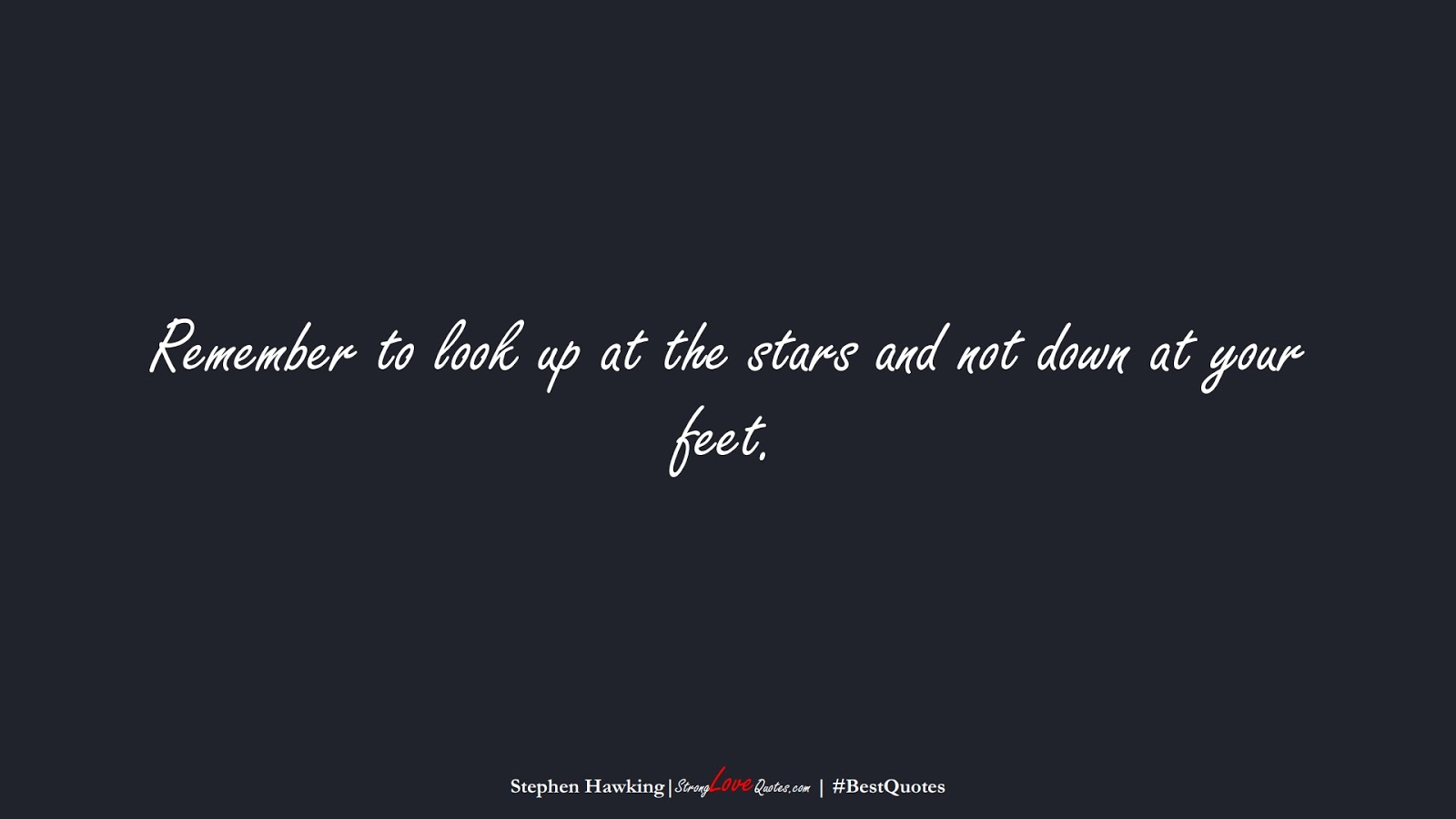 Remember to look up at the stars and not down at your feet. (Stephen Hawking);  #BestQuotes