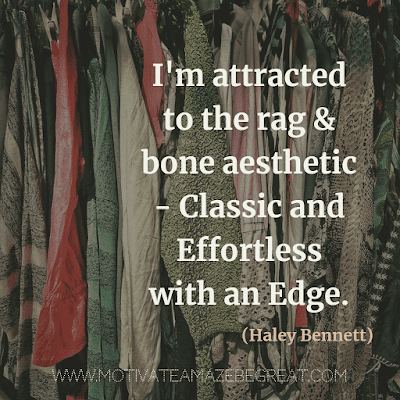 "Aesthetic Quotes And Beautiful Sayings With Deep Meaning:  ""I'm attracted to the rag & bone aesthetic - classic and effortless with an edge."" - Haley Bennett"