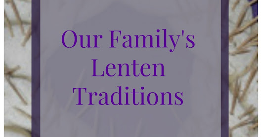 Ash Wednesday and Our Family's Lenten Traditions