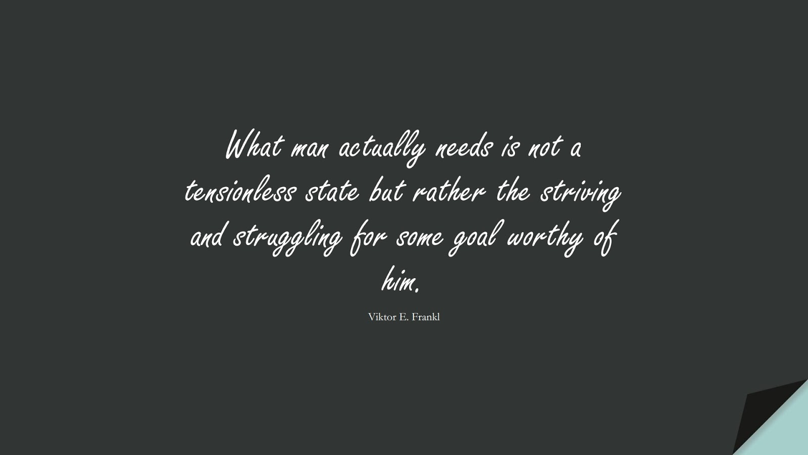 What man actually needs is not a tensionless state but rather the striving and struggling for some goal worthy of him. (Viktor E. Frankl);  #StoicQuotes