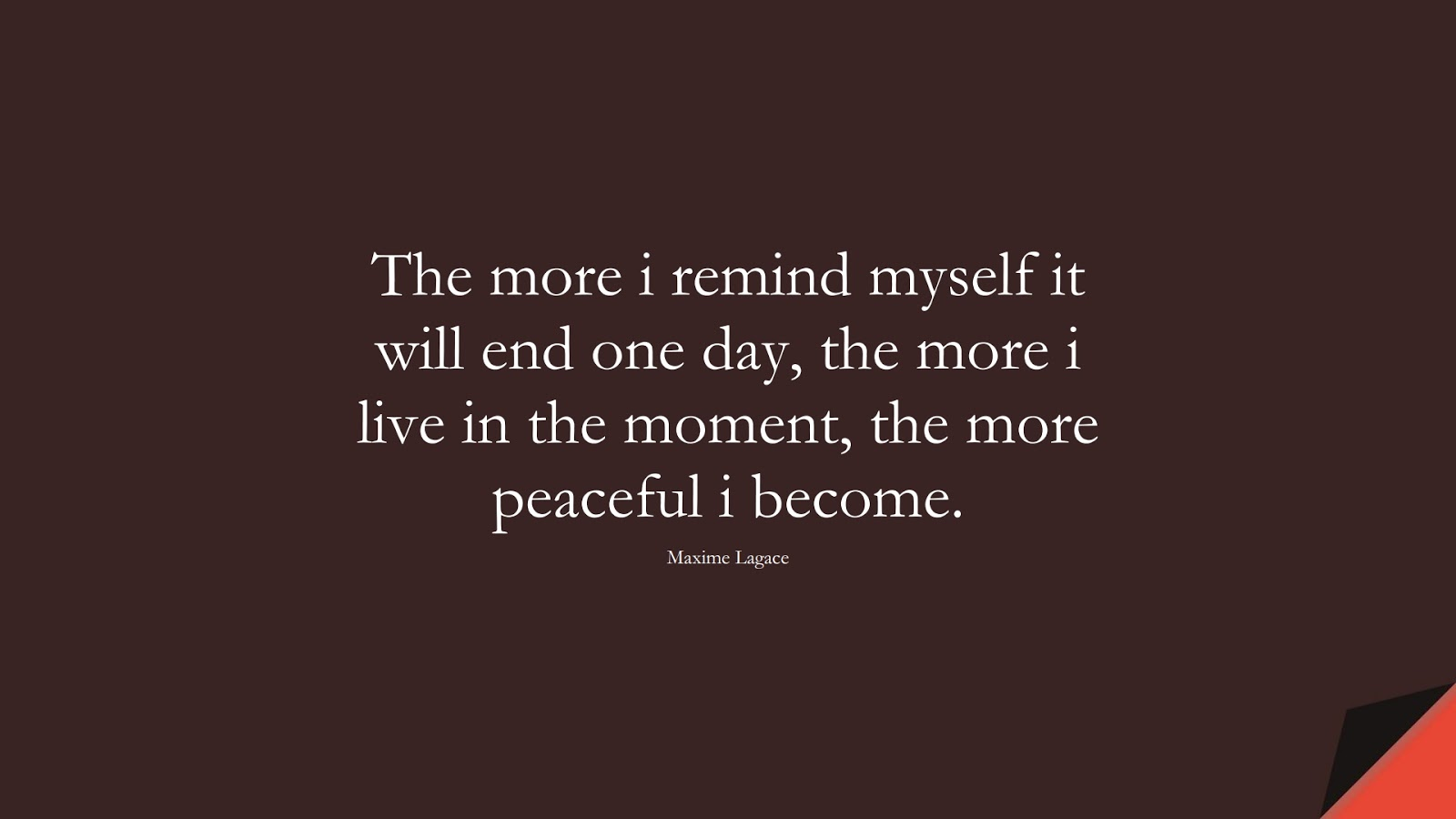 The more i remind myself it will end one day, the more i live in the moment, the more peaceful i become. (Maxime Lagace);  #FearQuotes