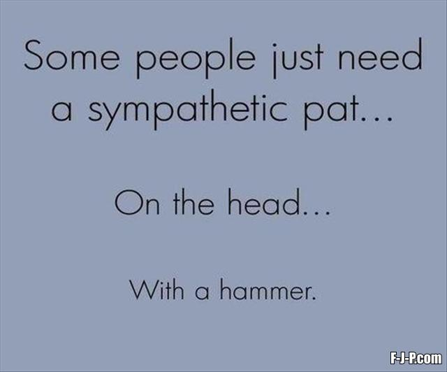 Some people just need a sympathetic pat ... on the head ... with a hammer
