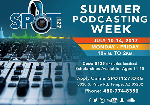 Poster for SPOT 127 Summer Podcasting Week.   July 10-14 10 a.m. to 2 p.m.  Cost: $125 (includes lunches)  Scholarships available.  Agest 14-18.  Apply online: SPOT127.org.  3320 S. Price Rd., Tempe, AZ 85202 Phone: 480-774-8350.  Image of SPOT logo and mixing audio board.