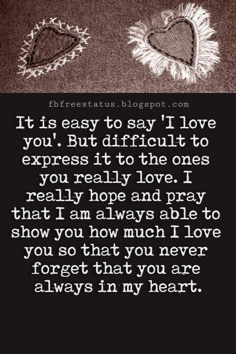 Best Love Messages,  It is easy to say 'I love you'. But difficult to express it to the ones you really love. I really hope and pray that I am always able to show you how much I love you so that you never forget that you are always in my heart.