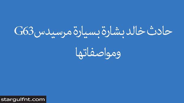 حادث خالد بشارة بسيارة مرسيدس G63 ومواصفاتها