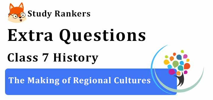 The Making of Regional Cultures Extra Questions Chapter 9 Class 7 History