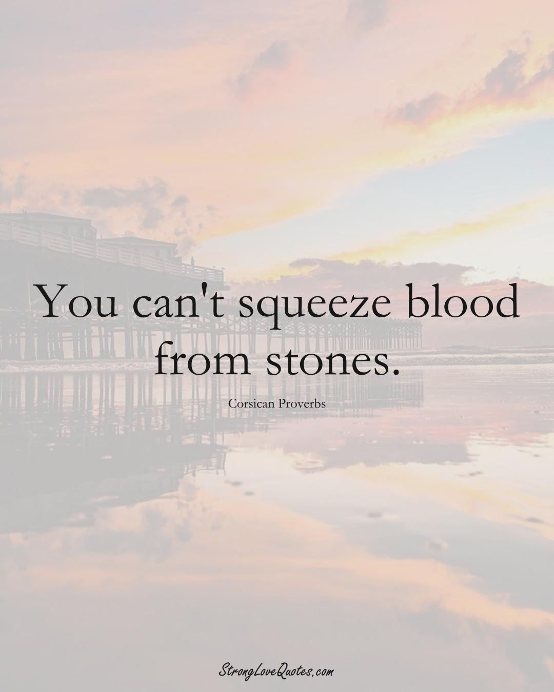 You can't squeeze blood from stones. (Corsican Sayings);  #EuropeanSayings