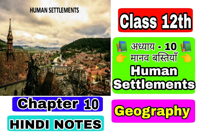 12 Class Geography Notes in hindi Chapter 10 Human Settlements अध्याय - 10 मानव बस्तियाँ