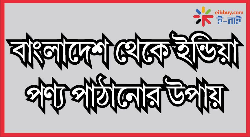 Bangladesh থেকে India product পাঠানোর কৌশল