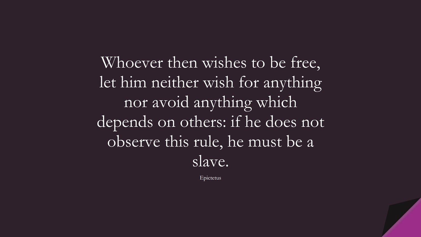 Whoever then wishes to be free, let him neither wish for anything nor avoid anything which depends on others: if he does not observe this rule, he must be a slave. (Epictetus);  #BeingStrongQuotes