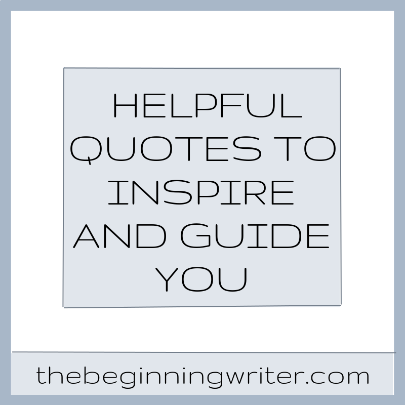 Helpful Quotes To Inspire And Guide You The Beginning Writer Inspiration Helpful Quotes