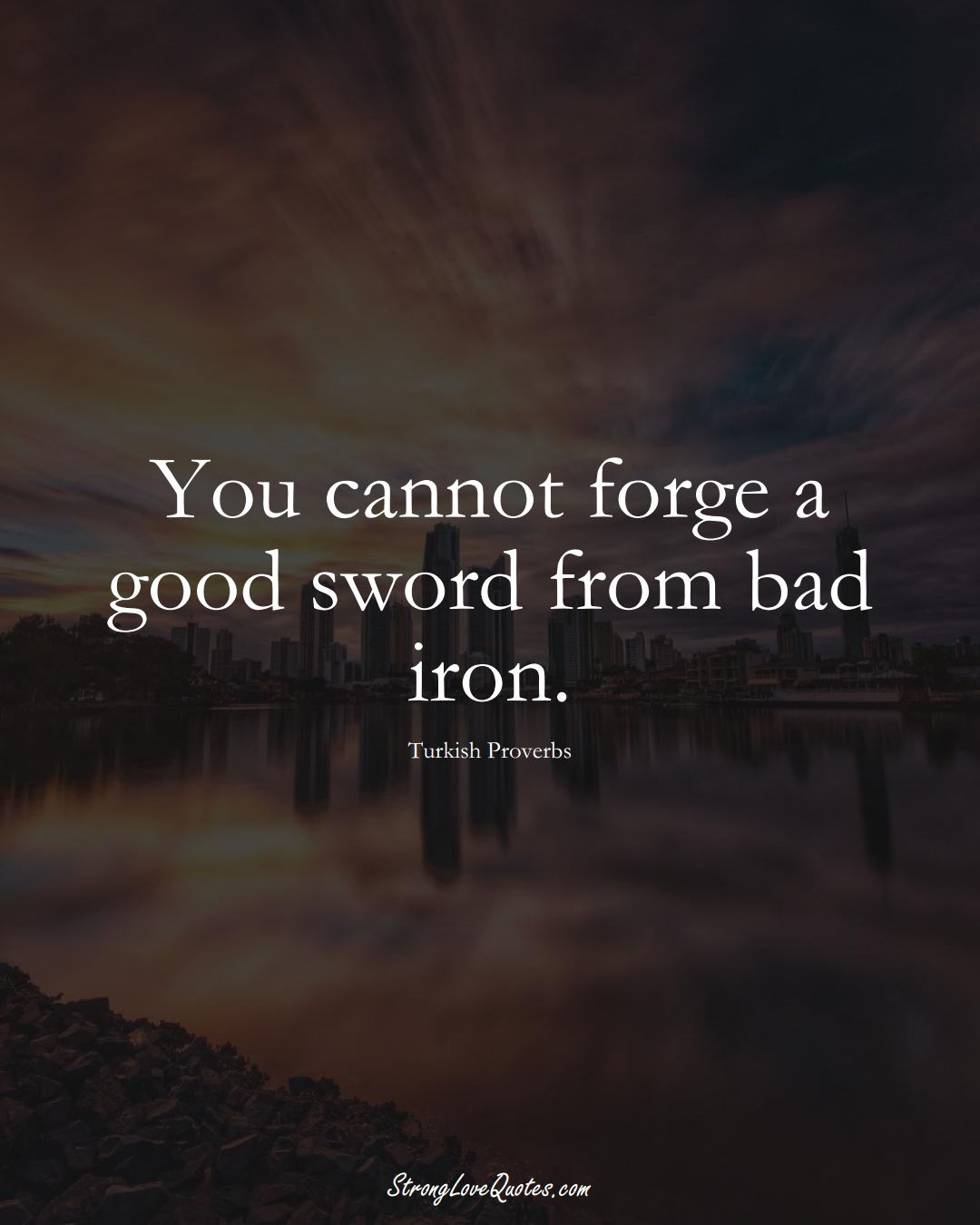 You cannot forge a good sword from bad iron. (Turkish Sayings);  #MiddleEasternSayings