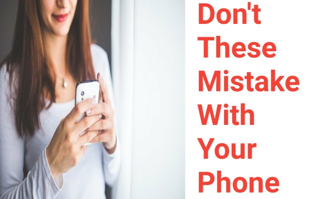 Don't These Mistakes with your Smart phone