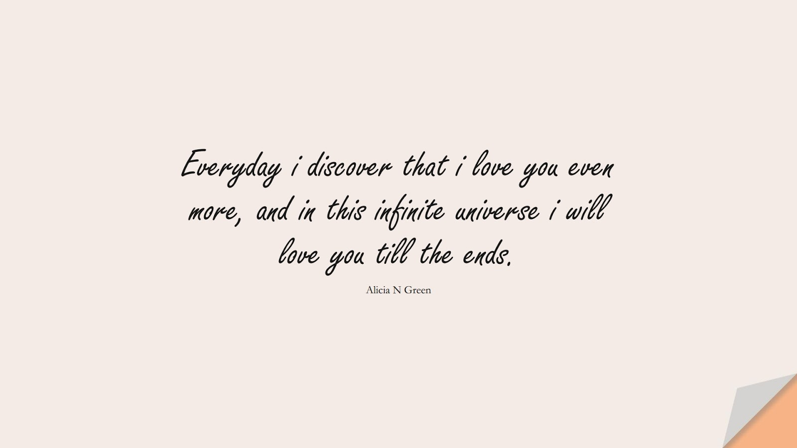 Everyday i discover that i love you even more, and in this infinite universe i will love you till the ends. (Alicia N Green);  #LoveQuotes