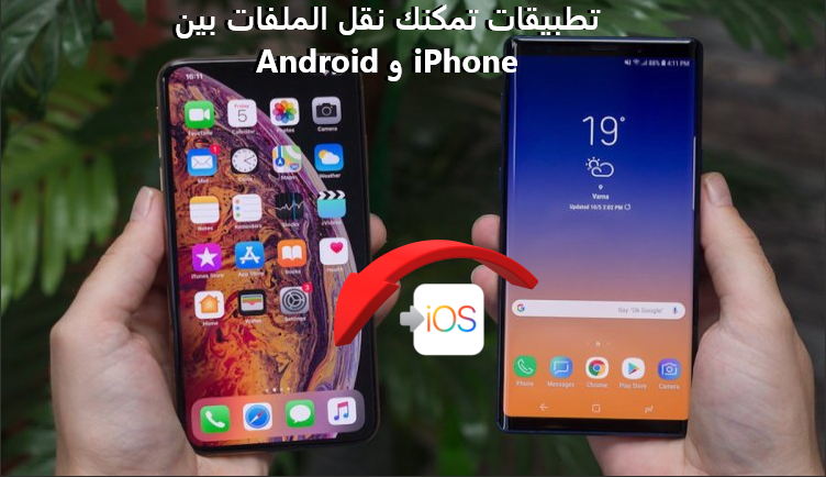 أهم 3 تطبيقات يمكنك من خلالها نقل الملفات بين Android و iPhone بسهولة