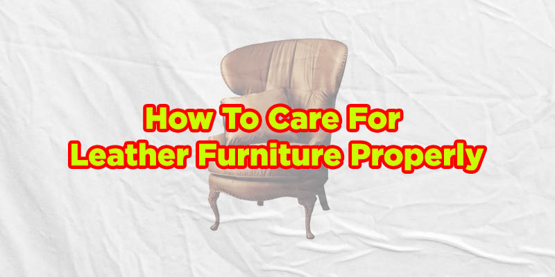 How To Care For Leather Furniture Properly