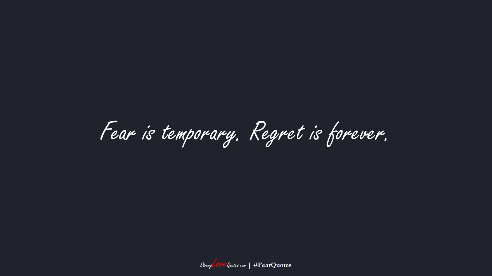 Fear is temporary. Regret is forever.FALSE