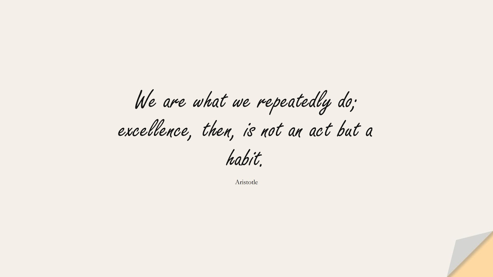 We are what we repeatedly do; excellence, then, is not an act but a habit. (Aristotle);  #LifeQuotes