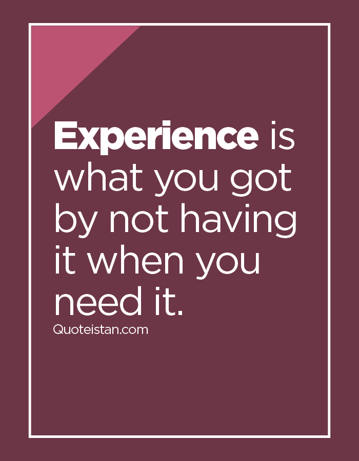 Experience is what you got by not having it when you need it.