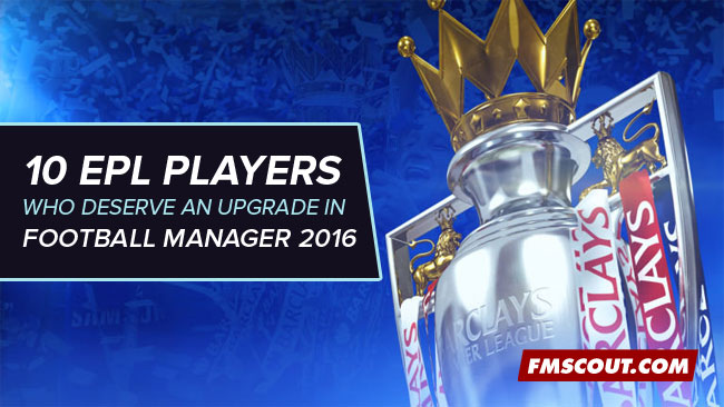 10 EPL Players Who Deserve An Upgrade In FM16