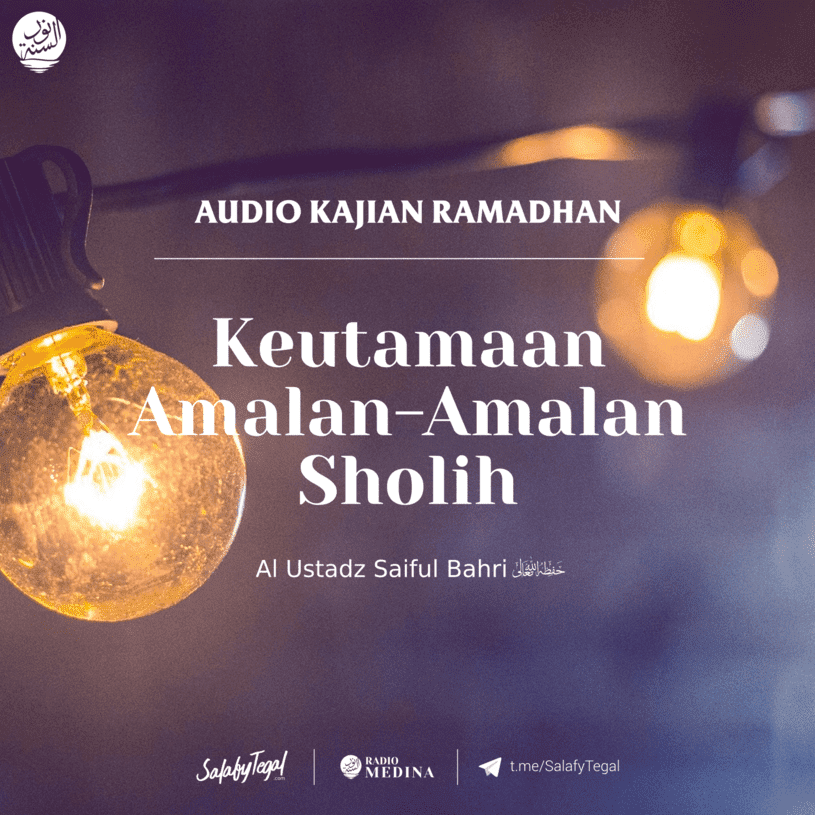 Keutamaan Amalan-Amalan Sholih - Al Ustadz Saiful Bahri