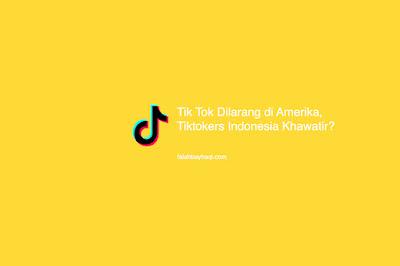 Tik Tok Dilarang di Amerika, Tiktokers Indonesia Khawatir?
